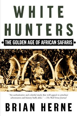 White Hunters: The Golden Age of African Safaris - Herne, Brian