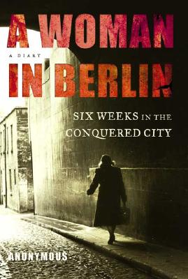 A Woman in Berlin: Eight Weeks in the Conquered City - Anonymous, and Boehm, Philip (Translated by)