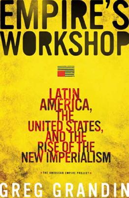 Empire's Workshop: Latin America, the United States, and the Rise of the New Imperialism - Grandin, Greg