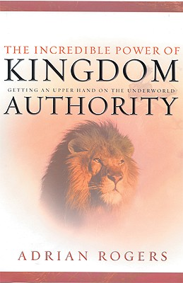 The Incredible Power of Kingdom Authority: Getting an Upper Hand on the Underworld - Rogers, Adrian, Dr.
