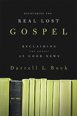 Recovering the Real Lost Gospel: Reclaiming the Gospel as Good News - Bock, Darrell L, PH.D.