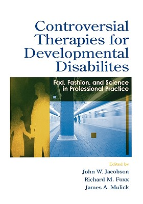 Controversial therapies for developmental disabilities: fad, fashion, and science in professional practice - Jacobson, John W, Professor (Editor), and Foxx, Richard M, Ph.D. (Editor), and Mulick, James A, PhD (Editor)