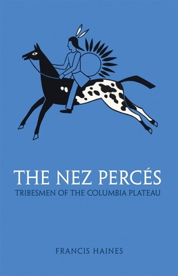 The Nez Perces: Tribesmen of the Columbia Plateau - Haines, Francis