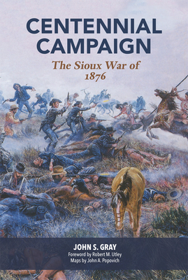 Centennial Campaign: The Sioux War of 1876 - Gray, John Shapley, and Popovich, John A (Designer), and Utley, Robert M (Foreword by)