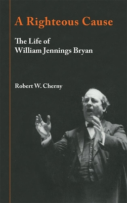 A Righteous Cause: The Life of William Jennings Bryan - Cherny, Robert W