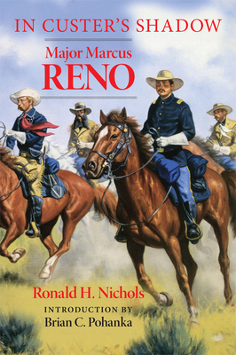In Custer's Shadow: Major Marcus Reno - Nichols, Ronald H, and Pohanka, Brian C (Introduction by)