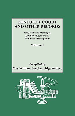 Kentucky Court and Other Records: Early Wills and Marriages, Old Bible Records and Tombstone Inscriptions. Volume I - Ardery, Julia Spencer, and Ardery, Mrs William Breckenridge