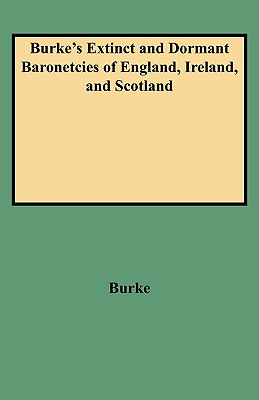 A Genealogical and Heraldic History of the Extinct and Dormant Baronetcies of England, by J. and J.B. Burke - Primary Source Edition - Burke, John