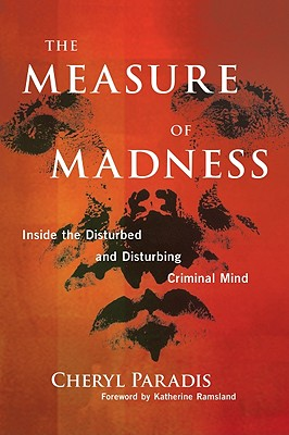 The Measure of Madness: Inside the Disturbed and Disturbing Criminal Mind - Paradis, Cheryl, and Ramsland, Katherine M (Foreword by)