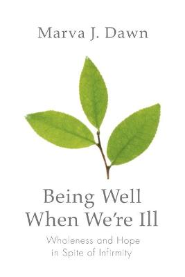 Being Well When We're Ill: Wholeness and Hope in Spite of Infirmity - Dawn, Marva J