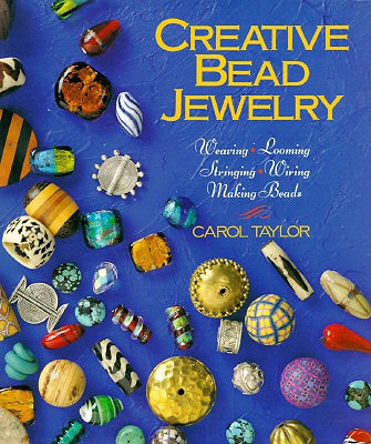 Creative Bead Jewelry: Weaving * Looming * Stringing * Wiring * Making Beads - Taylor, Carol, and Taylor, Helen