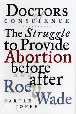 Doctors of Conscience: The Struggle to Provide Abortion Before and After Roe V. Wade - Joffe, Carole