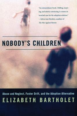 Nobody's Children: Abuse and Neglect, Foster Drift, and the Adoption Alternative - Bartholet, Elizabeth