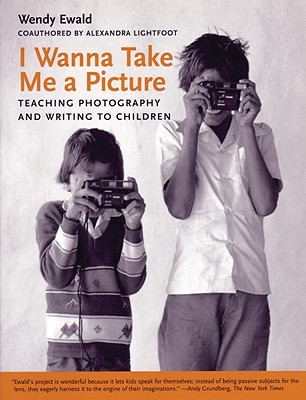I Wanna Take Me a Picture: Teaching Photography and Writing to Children - Lightfoot, Alexandra, and Ewald, Wendy