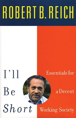 I'll Be Short: Essentials for a Decent Working Society - Reich, Robert B