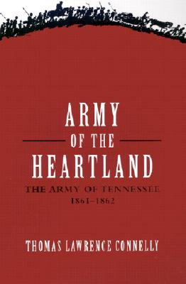 Army of the Heartland: The Army of Tennessee, 1861-1862 - Connelly, Thomas Lawrence