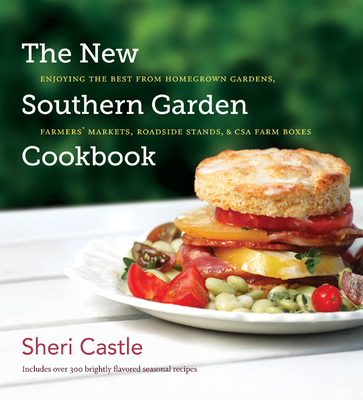 The New Southern Garden Cookbook: Enjoying the Best from Homegrown Gardens, Farmers' Markets, Roadside Stands, & CSA Farm Boxes - Castle, Sheri