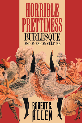Horrible Prettiness: Burlesque and American Culture - Allen, Robert C, M.D., and Kirk, Robin, and Trachtenberg, Alan (Foreword by)