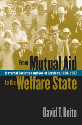 From Mutual Aid to the Welfare State: Fraternal Societies and Social Services, 1890-1967 - Beito, David T