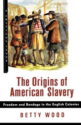 The Origins of American Slavery: Freedom and Bondage in the English Colonies - Wood, Betty