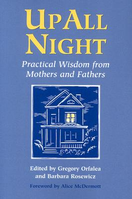 Up All Night: Practical Wisdom from Mothers and Fathers - Orfalea, Gregory (Editor), and Rosewicz, Barbara (Editor), and McDermott, Alice (Foreword by)