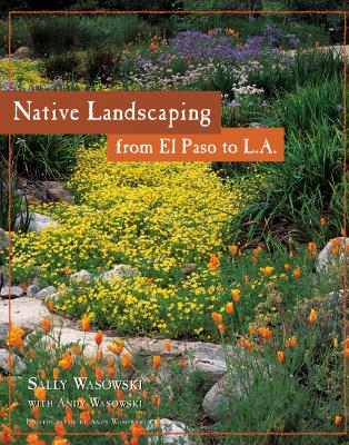 Native Landscaping from El Paso to L.A. - Wasowski, Sally, and Wasowski Sally, and Wasowski, Andy