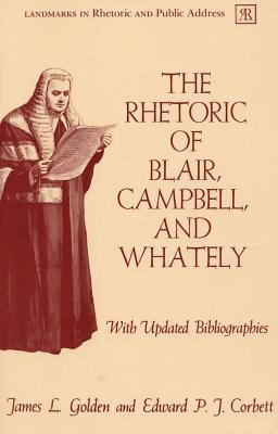 The Rhetoric of Blair, Campbell, and Whately, Revised Edition - Golden, James L, and Corbett, Edward P J
