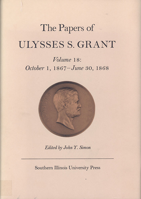 The Papers of Ulysses S. Grant, Volume 18: October 1, 1867 - June 30, 1868 - Grant, Ulysses S, and Wilson, David L (Editor), and Simon, John Y (Editor)