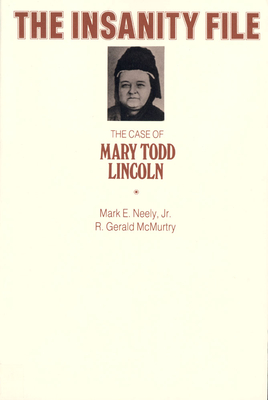 The Insanity File: The Case of Mary Todd Lincoln - Neely, Mark, Jr., and McMurtry, R Gerald