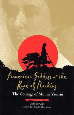 American Goddess at the Rape of Nanking: The Courage of Minnie Vautrin - Hu, Hua-Ling, Dr., and Simon, Paul (Foreword by)