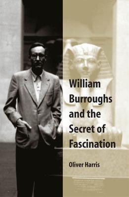 William Burroughs and the Secret of Fascination - Harris, Oliver, Professor