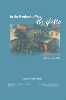 In the Beginning Was the Ghetto: Notesbooks from Lodz - Rosenfeld, Oskar, and Loewy, Hanno (Editor), and Goldstein, Brigitte (Translated by)