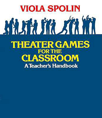 Theater Games for the Classroom: A Teacher's Handbook - Spolin, Viola