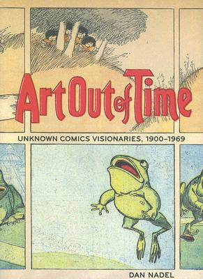 Art Out of Time: Unknown Comics Visionaries, 1900-1969 - Nadel, Dan