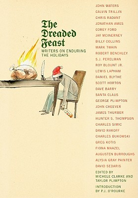 The Dreaded Feast: Writers on Enduring the Holidays - Plimpton, Taylor (Editor), and Clarke, Michele (Editor), and O'Rourke, P J (Introduction by)