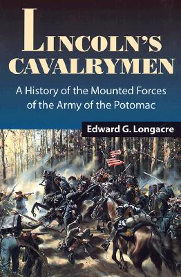 Lincoln's Cavalrymen: A History of the Mounted Forces of the Army of the Potomac - Longacre, Edward G