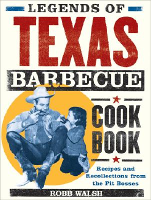 Legends of Texas Barbecue Cookbook: Recipes and Recollections from the Pit Bosses - Walsh, Robb, and Chronicle Books