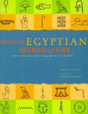 Decoding Egyptian Hieroglyphs: How to Read the Secret Language of the Pharaohs - McDermott, Bridget, and Fletcher, Joann (Foreword by)