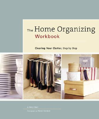 The Home Organizing Workbook: Clearing Your Clutter, Step by Step - Starr, Meryl, and Matthews, Kezi, and Nordeck, Wendi (Photographer)
