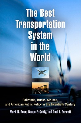 The Best Transportation System in the World: Railroads, Trucks, Airlines, and American Public Policy in the Twentieth Century - Rose, Mark H, and Seely, Bruce E, and Barret, Paul F