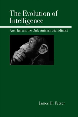 The Evolution of Intelligence: Are Humans the Only Animals with Minds? - Fetzer, James H, PH.D.