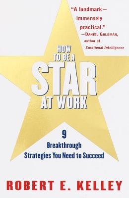 How to Be a Star at Work: 9 Breakthrough Strategies You Need to Succeed - Kelley, Robert E, Ph.D.