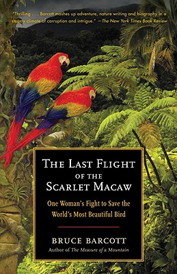 The Last Flight of the Scarlet Macaw: One Woman's Fight to Save the World's Most Beautiful Bird - Barcott, Bruce