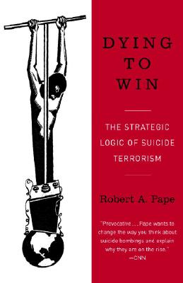 Dying to Win: The Strategic Logic of Suicide Terrorism - Pape, Robert