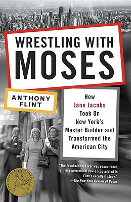 Wrestling with Moses: How Jane Jacobs Took on New York's Master Builder and Transformed the American City - Flint, Anthony, Mr.