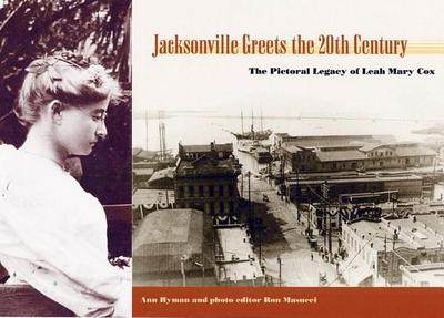 Jacksonville Greets the 20th Century: The Pictorial Legacy of Leah Mary Cox - Hyman, Ann, and Masucci, Ron (Photographer), and Cox, Leah Mary