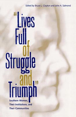 Lives Full of Struggle and Triumph: Southern Women, Their Institutions, and Their Communities - Clayton, Bruce L (Editor), and Salmond, John A (Editor), and Smith, John David (Foreword by)