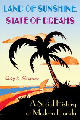 Land of Sunshine, State of Dreams: A Social History of Modern Florida - Mormino, Gary R, Dr., and Arsenault, Raymond (Foreword by)