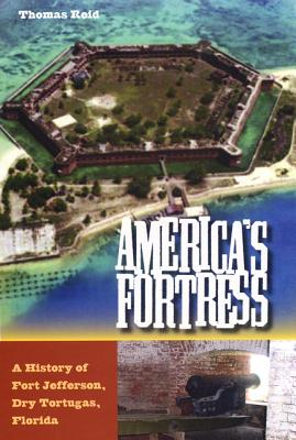 America's Fortress: A History of Fort Jefferson, Dry Tortugas, Florida - Reid, Thomas