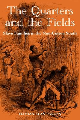 The Quarters and the Fields: Slave Families in the Non-Cotton South - Pargas, Damian Alan, Dr.